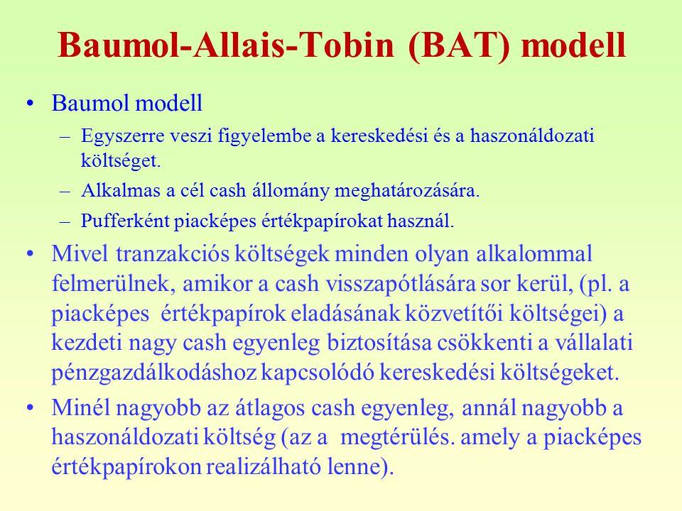 Baumol-Allais-Tobin (BAT) modell Baumol modell –Egyszerre veszi figyelembe a kereskedési és a haszonáldozati költséget. –Alkalmas a cél cash állomány