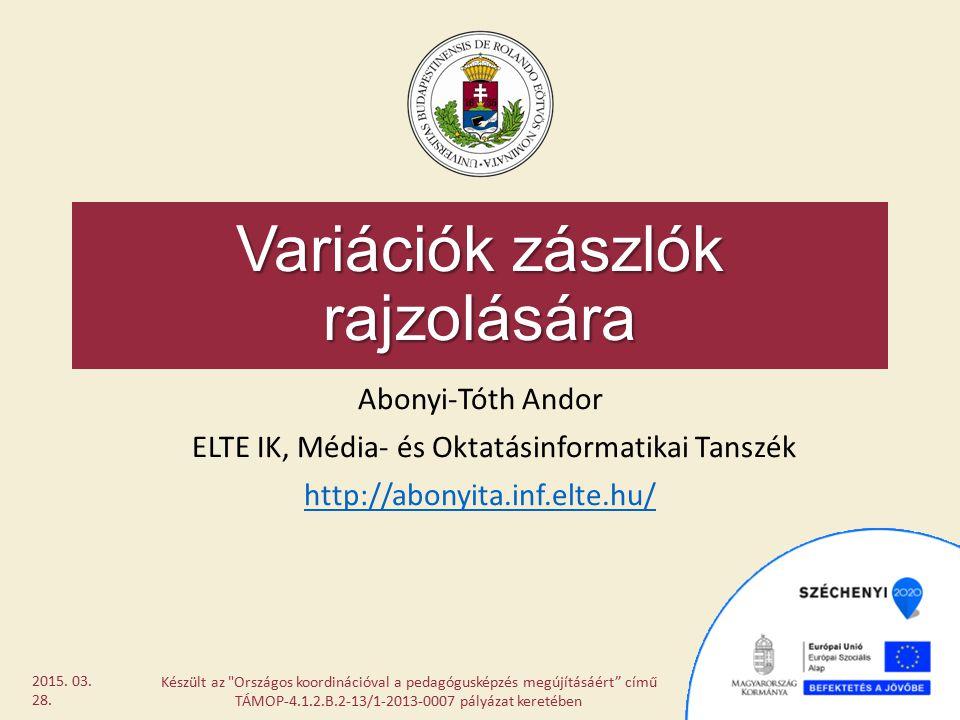 Variációk zászlók rajzolására Abonyi-Tóth Andor ELTE IK, Média- és Oktatásinformatikai Tanszék http://abonyita.inf.elte.hu/ Készült az
