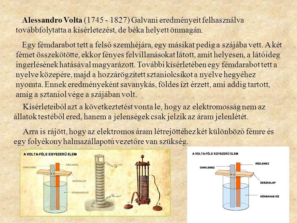 Alessandro Volta (1745 - 1827) Galvani eredményeit felhasználva továbbfolytatta a kísérletezést, de béka helyett önmagán. Egy fémdarabot tett a felső