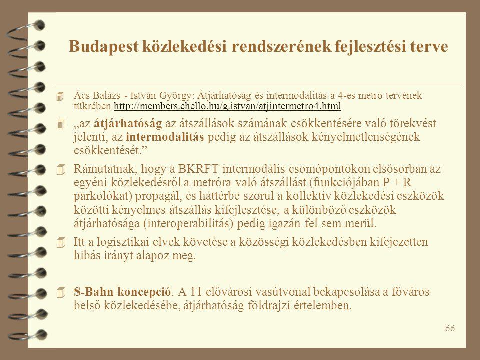 """66 4 Ács Balázs - István György: Átjárhatóság és intermodalitás a 4-es metró tervének tükrében http://members.chello.hu/g.istvan/atjintermetro4.htmlhttp://members.chello.hu/g.istvan/atjintermetro4.html 4 """"az átjárhatóság az átszállások számának csökkentésére való törekvést jelenti, az intermodalitás pedig az átszállások kényelmetlenségének csökkentését. 4 Rámutatnak, hogy a BKRFT intermodális csomópontokon elsősorban az egyéni közlekedésről a metróra való átszállást (funkciójában P + R parkolókat) propagál, és háttérbe szorul a kollektív közlekedési eszközök közötti kényelmes átszállás kifejlesztése, a különböző eszközök átjárhatósága (interoperabilitás) pedig igazán fel sem merül."""