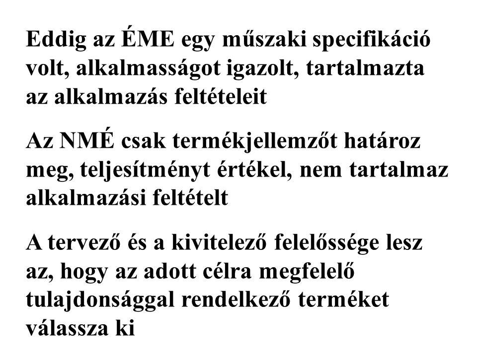 Eddig az ÉME egy műszaki specifikáció volt, alkalmasságot igazolt, tartalmazta az alkalmazás feltételeit Az NMÉ csak termékjellemzőt határoz meg, teljesítményt értékel, nem tartalmaz alkalmazási feltételt A tervező és a kivitelező felelőssége lesz az, hogy az adott célra megfelelő tulajdonsággal rendelkező terméket válassza ki