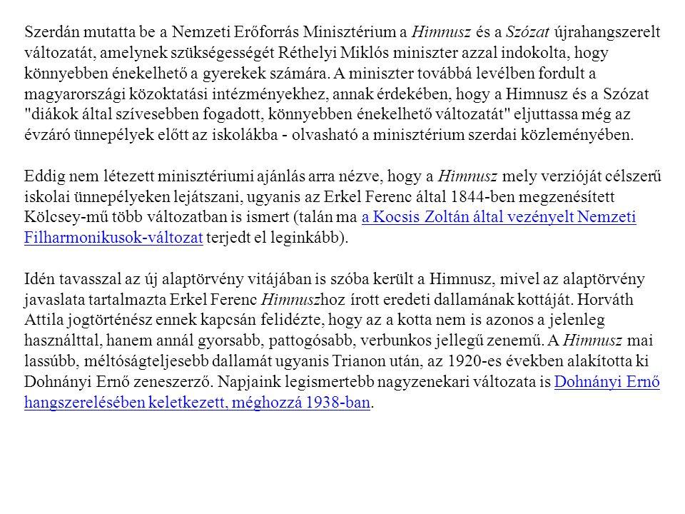 Szerdán mutatta be a Nemzeti Erőforrás Minisztérium a Himnusz és a Szózat újrahangszerelt változatát, amelynek szükségességét Réthelyi Miklós miniszter azzal indokolta, hogy könnyebben énekelhető a gyerekek számára.