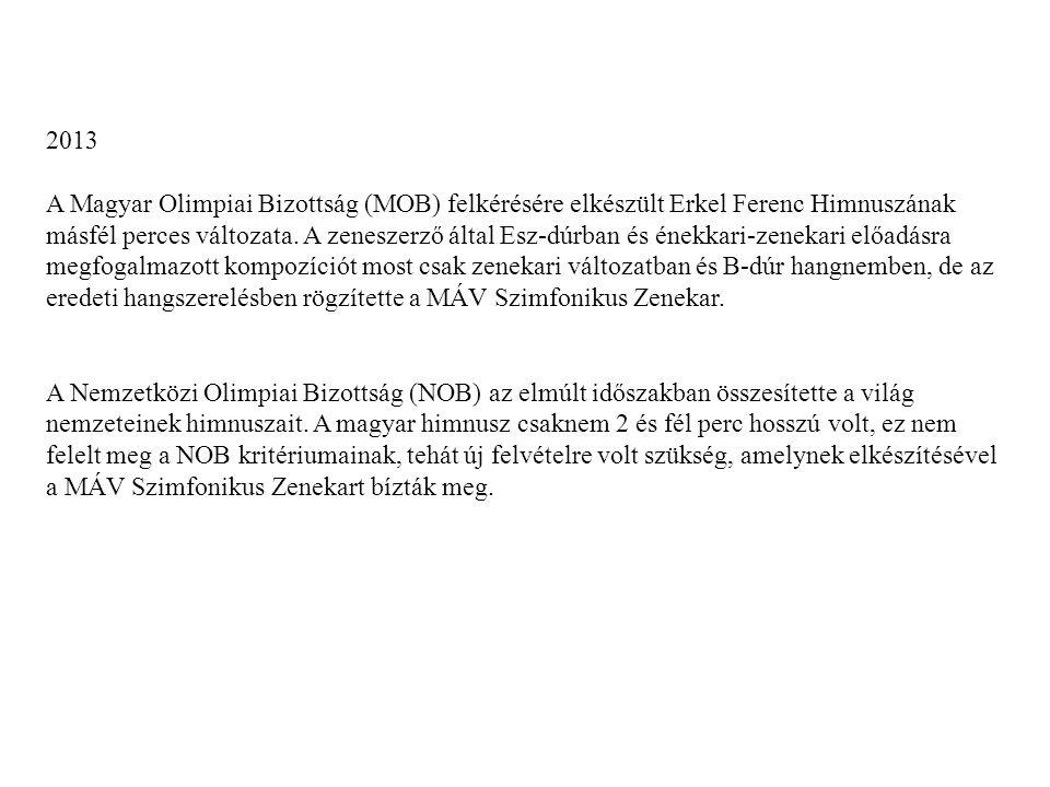 2013 A Magyar Olimpiai Bizottság (MOB) felkérésére elkészült Erkel Ferenc Himnuszának másfél perces változata.
