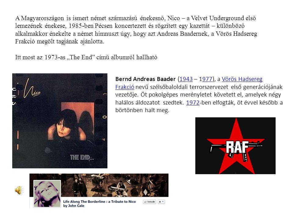 A Magyarországon is ismert német származású énekesnő, Nico – a Velvet Underground első lemezének énekese, 1985-ben Pécsen koncertezett és rögzített egy kazettát – különböző alkalmakkor énekelte a német himnuszt úgy, hogy azt Andreas Baadernek, a Vörös Hadsereg Frakció megölt tagjának ajánlotta.