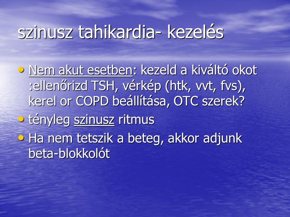 szinusz tahikardia- kezelés Nem akut esetben: kezeld a kiváltó okot :ellenőrizd TSH, vérkép (htk, vvt, fvs), kerel or COPD beállítása, OTC szerek? Nem