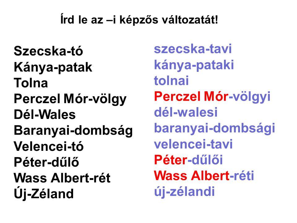 Írd le az –i képzős változatát! Szecska-tó Kánya-patak Tolna Perczel Mór-völgy Dél-Wales Baranyai-dombság Velencei-tó Péter-dűlő Wass Albert-rét Új-Zé