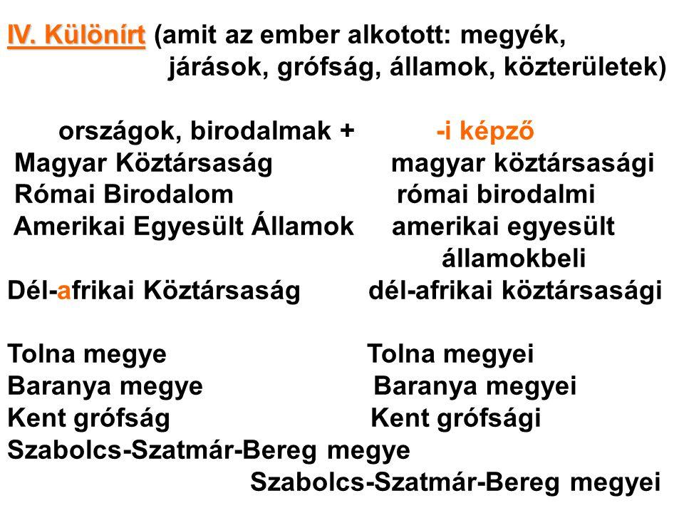 IV. Különírt IV. Különírt (amit az ember alkotott: megyék, járások, grófság, államok, közterületek) országok, birodalmak + -i képző Magyar Köztársaság