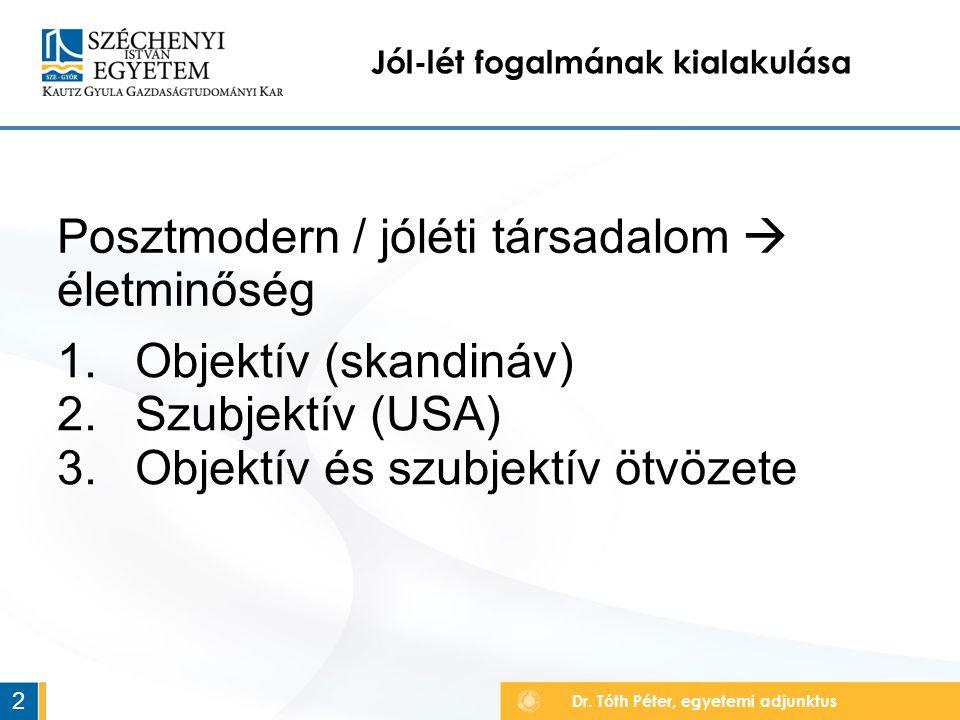 Dr. Tóth Péter, egyetemi adjunktus Jól-lét fogalmának kialakulása 2 Posztmodern / jóléti társadalom  életminőség 1.Objektív (skandináv) 2.Szubjektív