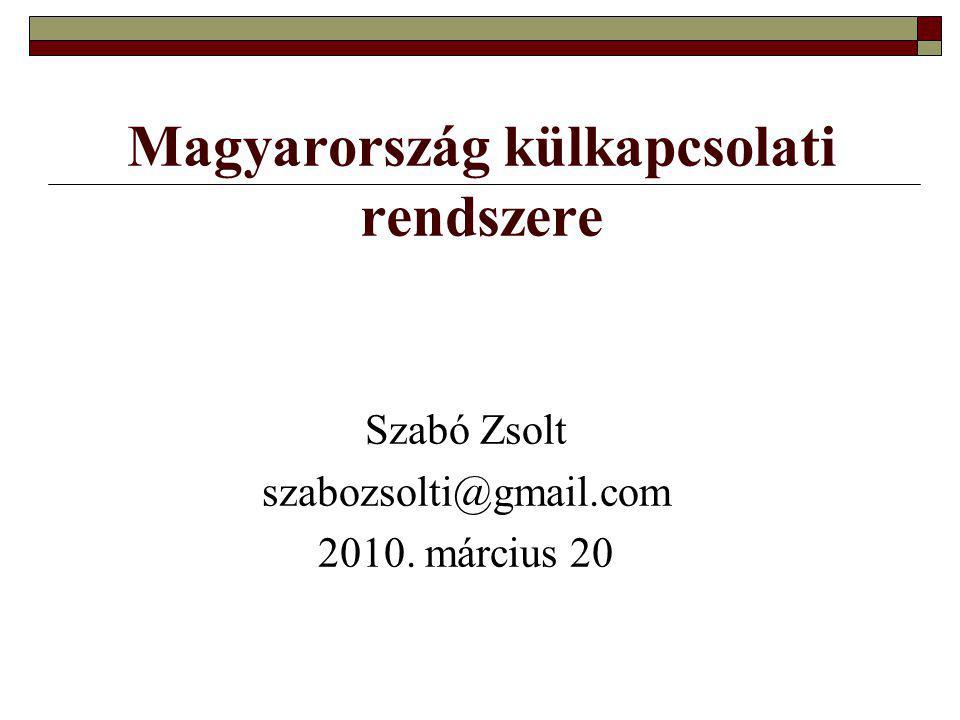 Magyarország külkapcsolati rendszere Szabó Zsolt szabozsolti@gmail.com 2010. március 20