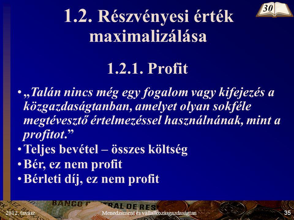"""2012. tavasz35Menedzsment és vállalkozásgazdaságtan 1.2. Részvényesi érték maximalizálása 30 1.2.1. Profit """"Talán nincs még egy fogalom vagy kifejezés"""