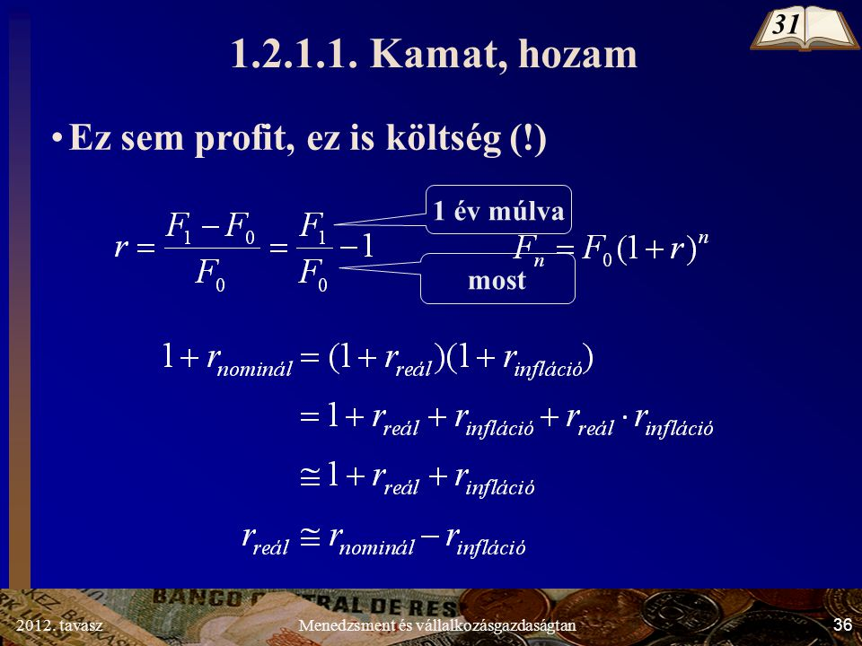 2012. tavasz36Menedzsment és vállalkozásgazdaságtan Ez sem profit, ez is költség (!) 1 év múlva most 1.2.1.1. Kamat, hozam 31