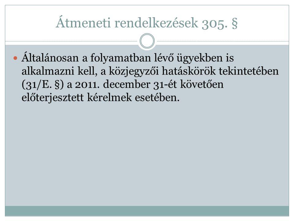 Átmeneti rendelkezések 305. § Általánosan a folyamatban lévő ügyekben is alkalmazni kell, a közjegyzői hatáskörök tekintetében (31/E. §) a 2011. decem