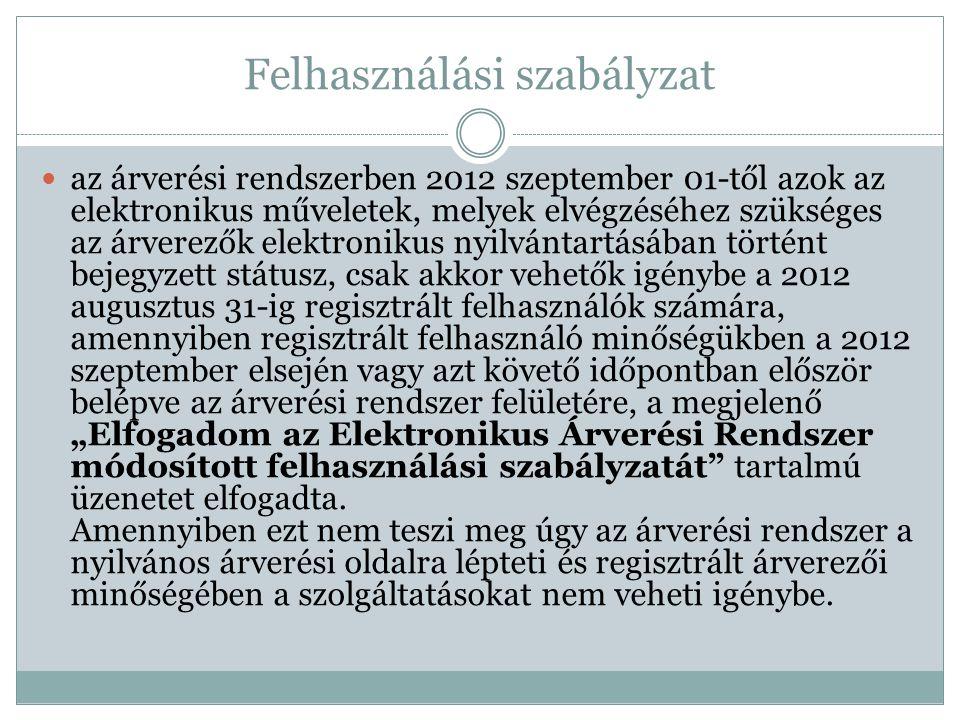 """Felhasználási szabályzat az árverési rendszerben 2012 szeptember 01-től azok az elektronikus műveletek, melyek elvégzéséhez szükséges az árverezők elektronikus nyilvántartásában történt bejegyzett státusz, csak akkor vehetők igénybe a 2012 augusztus 31-ig regisztrált felhasználók számára, amennyiben regisztrált felhasználó minőségükben a 2012 szeptember elsején vagy azt követő időpontban először belépve az árverési rendszer felületére, a megjelenő """"Elfogadom az Elektronikus Árverési Rendszer módosított felhasználási szabályzatát tartalmú üzenetet elfogadta."""