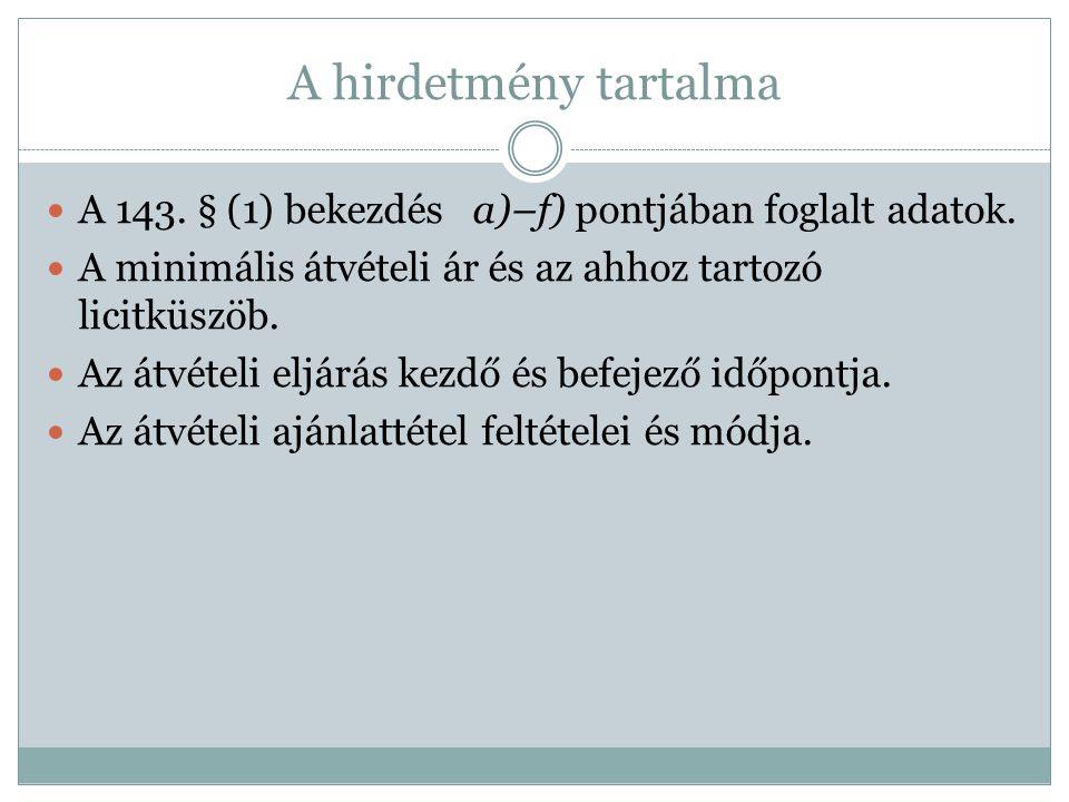 A hirdetmény tartalma A 143. § (1) bekezdés a)–f) pontjában foglalt adatok. A minimális átvételi ár és az ahhoz tartozó licitküszöb. Az átvételi eljár