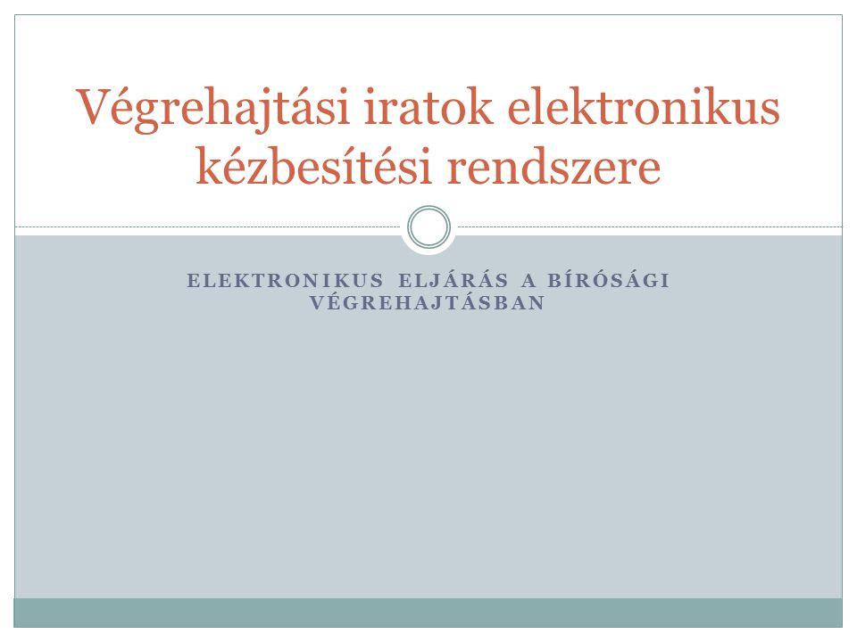 ELEKTRONIKUS ELJÁRÁS A BÍRÓSÁGI VÉGREHAJTÁSBAN Végrehajtási iratok elektronikus kézbesítési rendszere