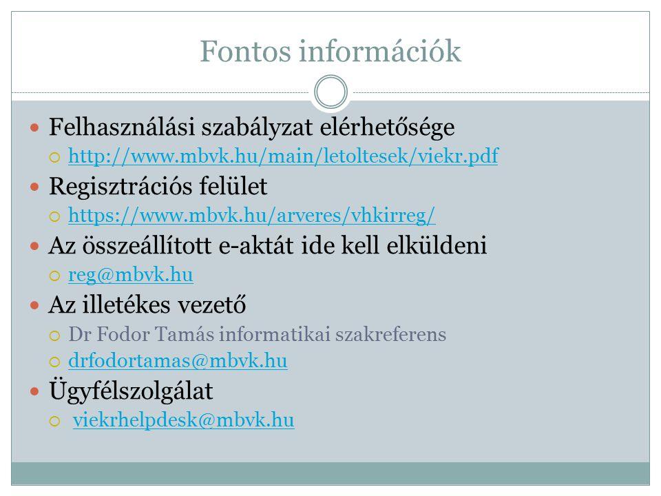 Fontos információk Felhasználási szabályzat elérhetősége  http://www.mbvk.hu/main/letoltesek/viekr.pdf http://www.mbvk.hu/main/letoltesek/viekr.pdf Regisztrációs felület  https://www.mbvk.hu/arveres/vhkirreg/ https://www.mbvk.hu/arveres/vhkirreg/ Az összeállított e-aktát ide kell elküldeni  reg@mbvk.hu reg@mbvk.hu Az illetékes vezető  Dr Fodor Tamás informatikai szakreferens  drfodortamas@mbvk.hu drfodortamas@mbvk.hu Ügyfélszolgálat  viekrhelpdesk@mbvk.huviekrhelpdesk@mbvk.hu