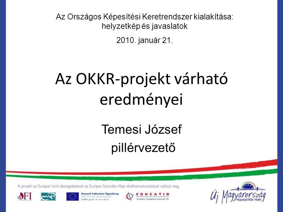 Az OKKR-projekt várható eredményei Temesi József pillérvezető Az Országos Képesítési Keretrendszer kialakítása: helyzetkép és javaslatok 2010.