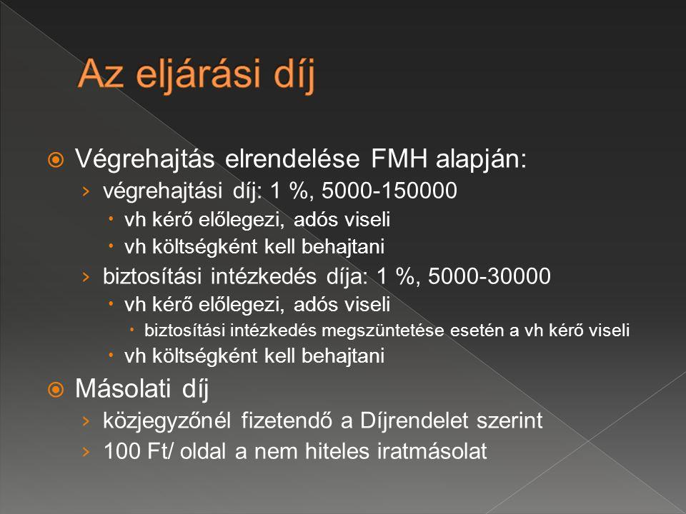  Végrehajtás elrendelése FMH alapján: › végrehajtási díj: 1 %, 5000-150000  vh kérő előlegezi, adós viseli  vh költségként kell behajtani › biztosítási intézkedés díja: 1 %, 5000-30000  vh kérő előlegezi, adós viseli  biztosítási intézkedés megszüntetése esetén a vh kérő viseli  vh költségként kell behajtani  Másolati díj › közjegyzőnél fizetendő a Díjrendelet szerint › 100 Ft/ oldal a nem hiteles iratmásolat