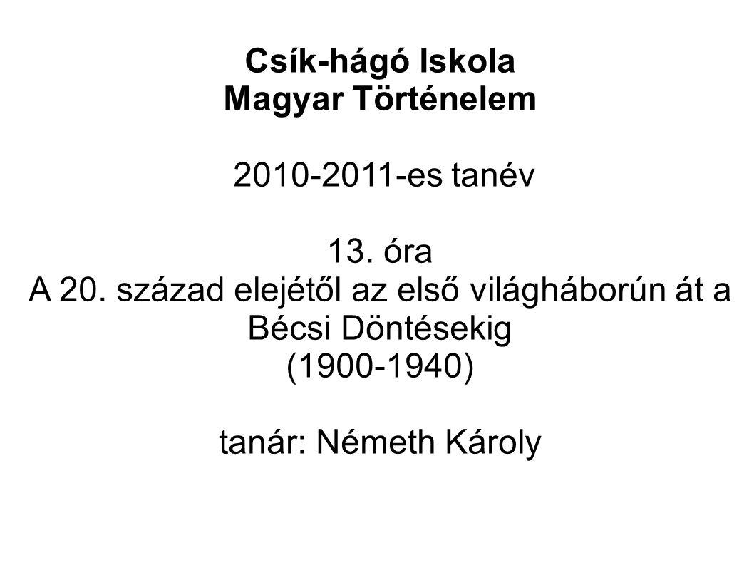 Csík-hágó Iskola Magyar Történelem 2010-2011-es tanév 13. óra A 20. század elejétől az első világháborún át a Bécsi Döntésekig (1900-1940) tanár: Néme