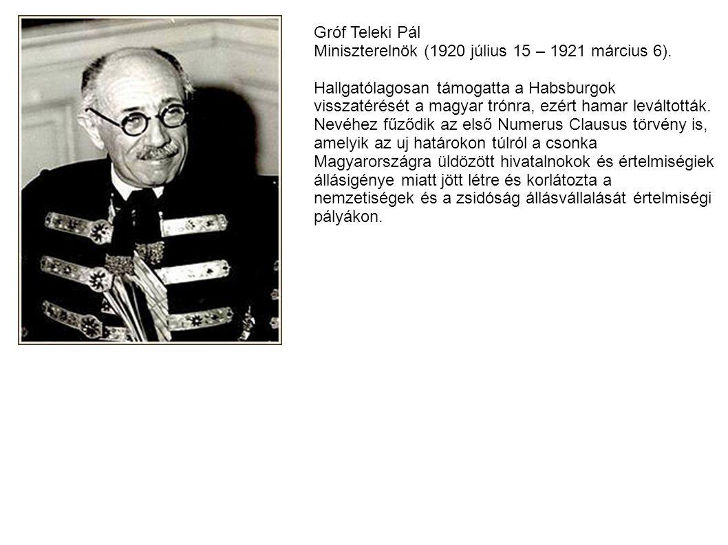 Gróf Teleki Pál Miniszterelnök (1920 július 15 – 1921 március 6). Hallgatólagosan támogatta a Habsburgok visszatérését a magyar trónra, ezért hamar le