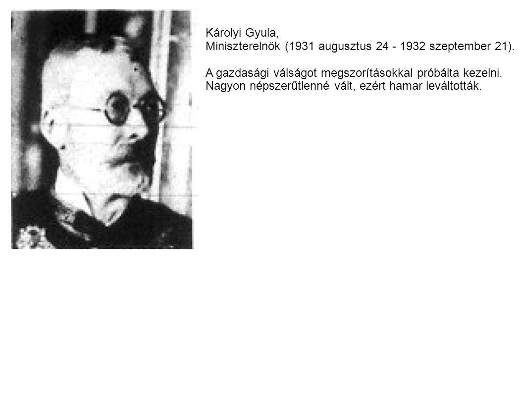 Károlyi Gyula, Miniszterelnök (1931 augusztus 24 - 1932 szeptember 21). A gazdasági válságot megszorításokkal próbálta kezelni. Nagyon népszerűtlenné
