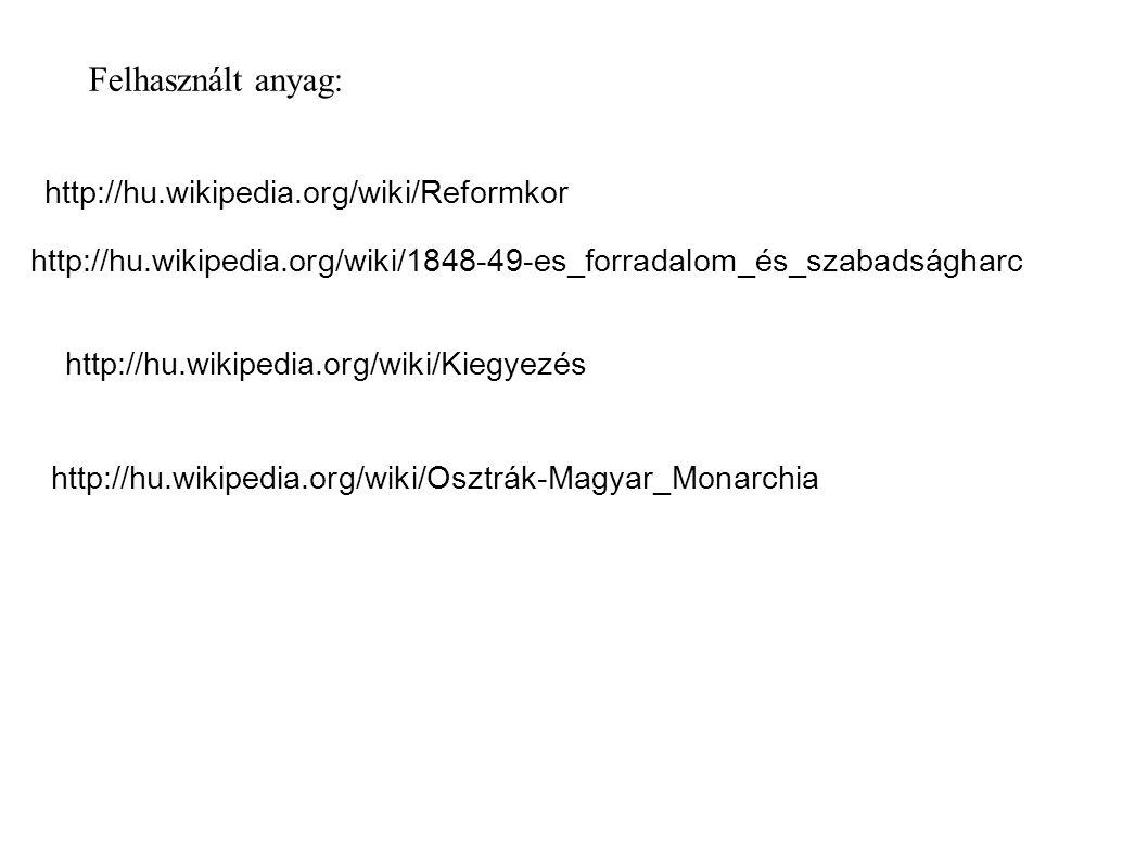Felhasznált anyag: http://hu.wikipedia.org/wiki/Reformkor http://hu.wikipedia.org/wiki/1848-49-es_forradalom_és_szabadságharc http://hu.wikipedia.org/
