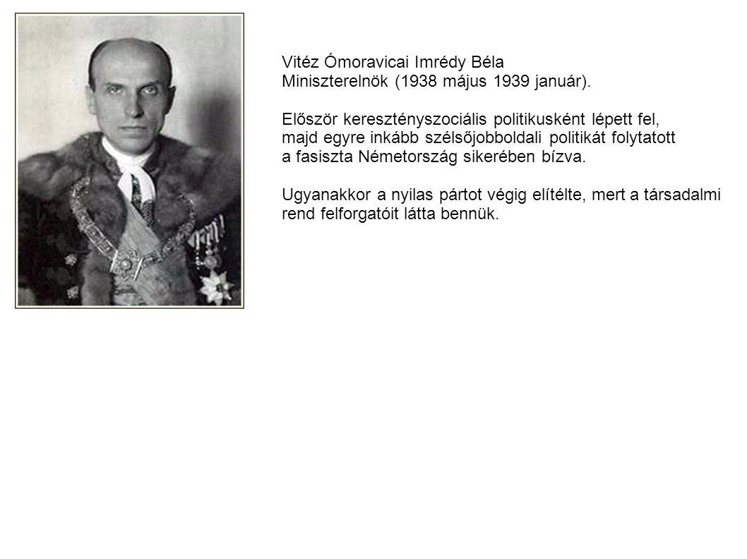 Vitéz Ómoravicai Imrédy Béla Miniszterelnök (1938 május 1939 január). Először keresztényszociális politikusként lépett fel, majd egyre inkább szélsőjo