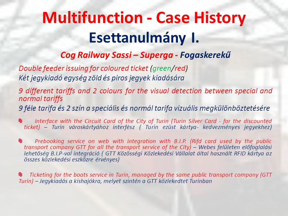 Multifunction - Case History Esettanulmány I. Cog Railway Sassi – Superga - Fogaskerekű Double feeder issuing for coloured ticket (green/red) Két jegy