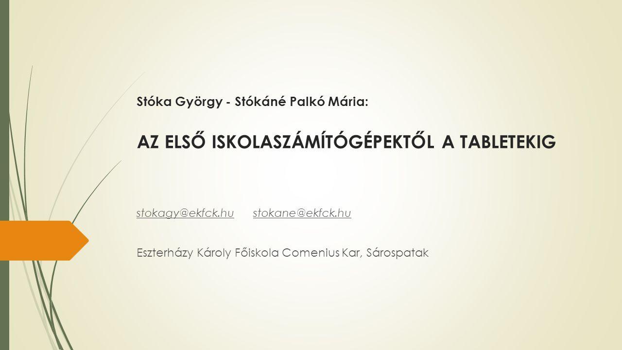Stóka György - Stókáné Palkó Mária: AZ ELSŐ ISKOLASZÁMÍTÓGÉPEKTŐL A TABLETEKIG stokagy@ekfck.hustokane@ekfck.hu Eszterházy Károly Főiskola Comenius Ka
