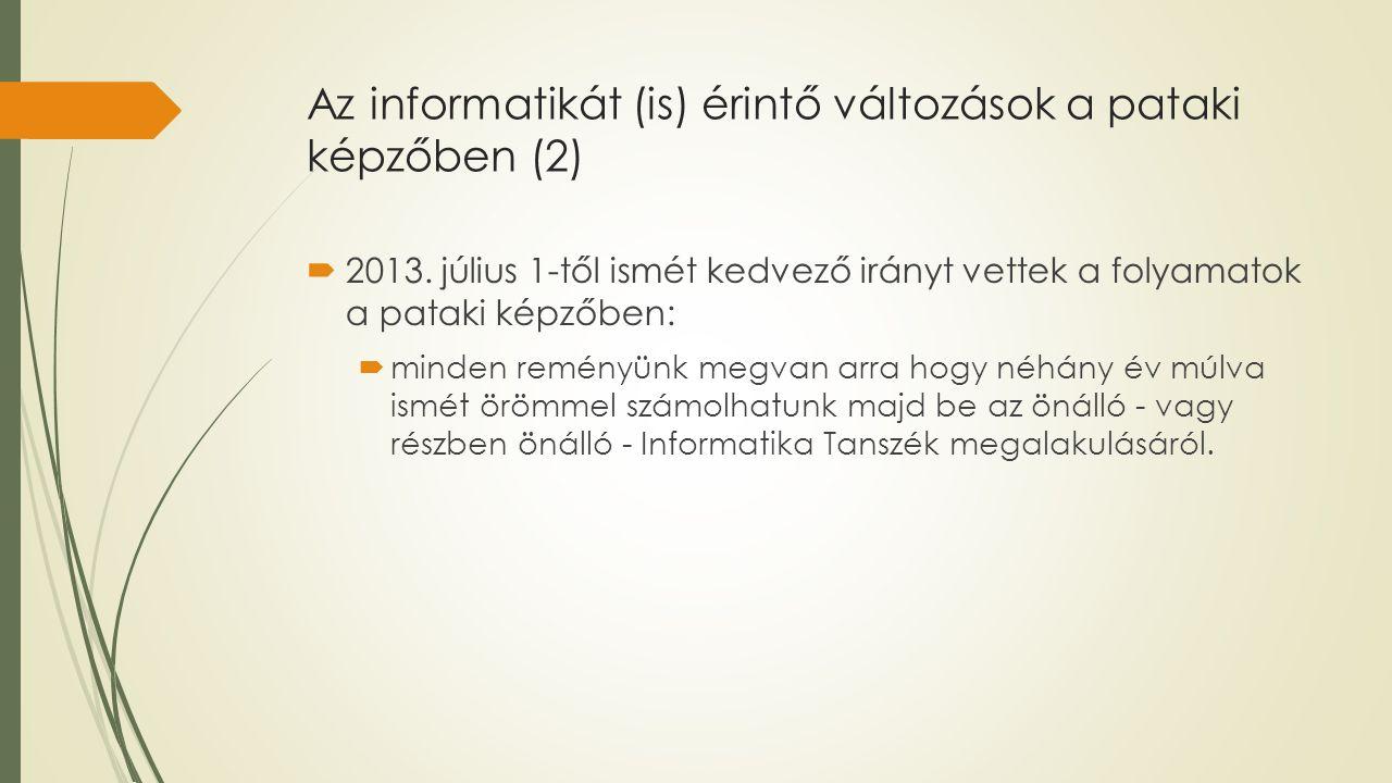 Az informatikát (is) érintő változások a pataki képzőben (2)  2013. július 1-től ismét kedvező irányt vettek a folyamatok a pataki képzőben:  minden