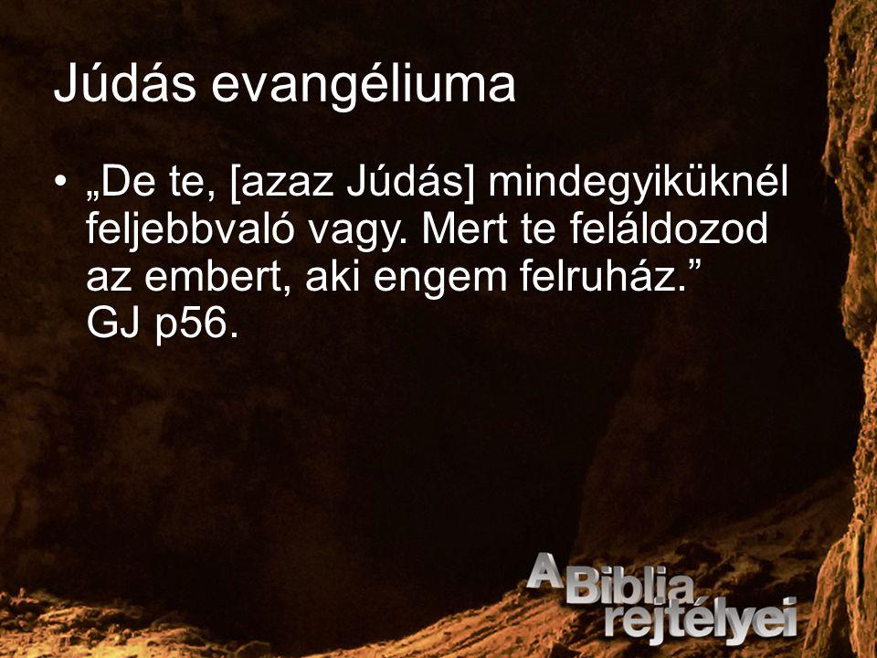 """Júdás evangéliuma """"De te, [azaz Júdás] mindegyiküknél feljebbvaló vagy. Mert te feláldozod az embert, aki engem felruház."""" GJ p56.""""De te, [azaz Júdás]"""
