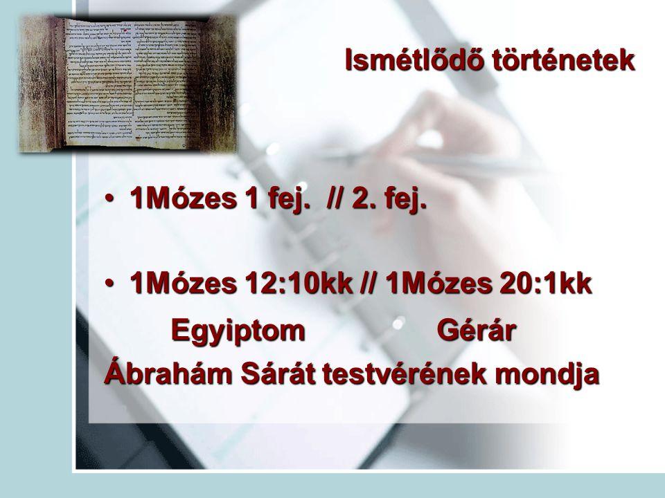 Ismétlődő történetek 1Mózes 1 fej. // 2. fej.1Mózes 1 fej. // 2. fej. 1Mózes 12:10kk // 1Mózes 20:1kk1Mózes 12:10kk // 1Mózes 20:1kk Egyiptom Gérár Áb