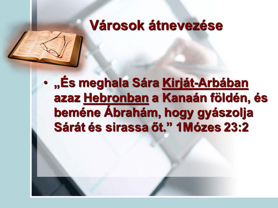 """Városok átnevezése """"És meghala Sára Kirját-Arbában azaz Hebronban a Kanaán földén, és beméne Ábrahám, hogy gyászolja Sárát és sirassa őt."""" 1Mózes 23:2"""