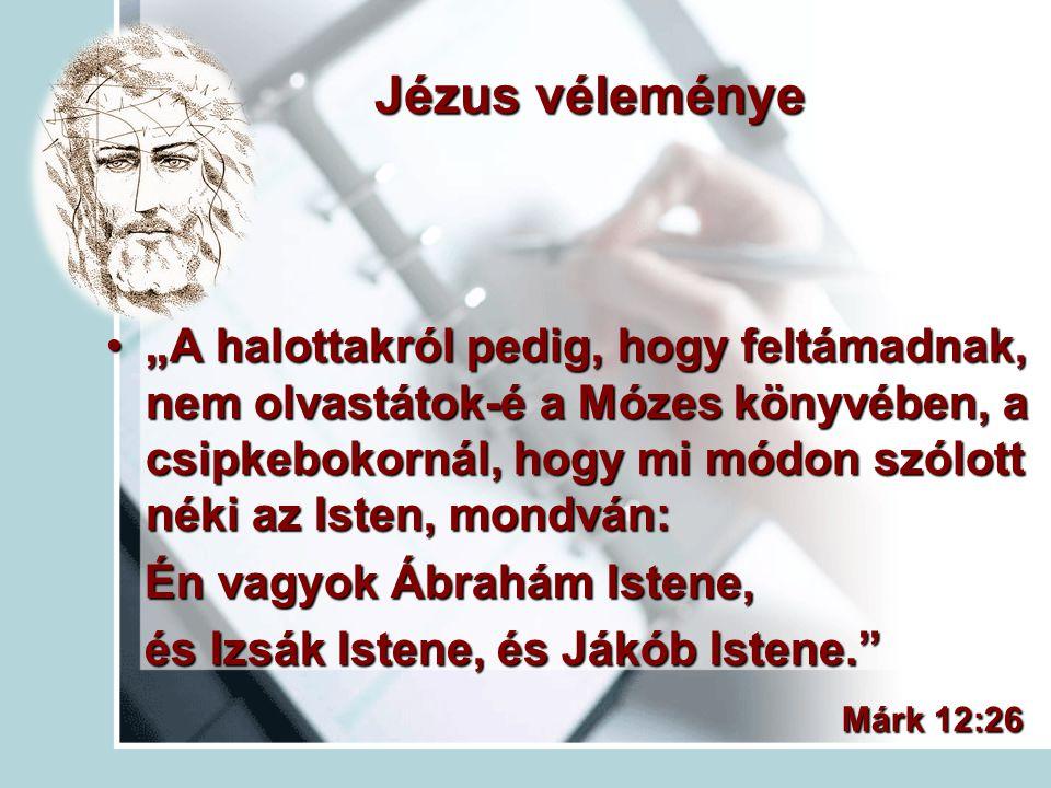 """Jézus véleménye """"A halottakról pedig, hogy feltámadnak, nem olvastátok-é a Mózes könyvében, a csipkebokornál, hogy mi módon szólott néki az Isten, mon"""