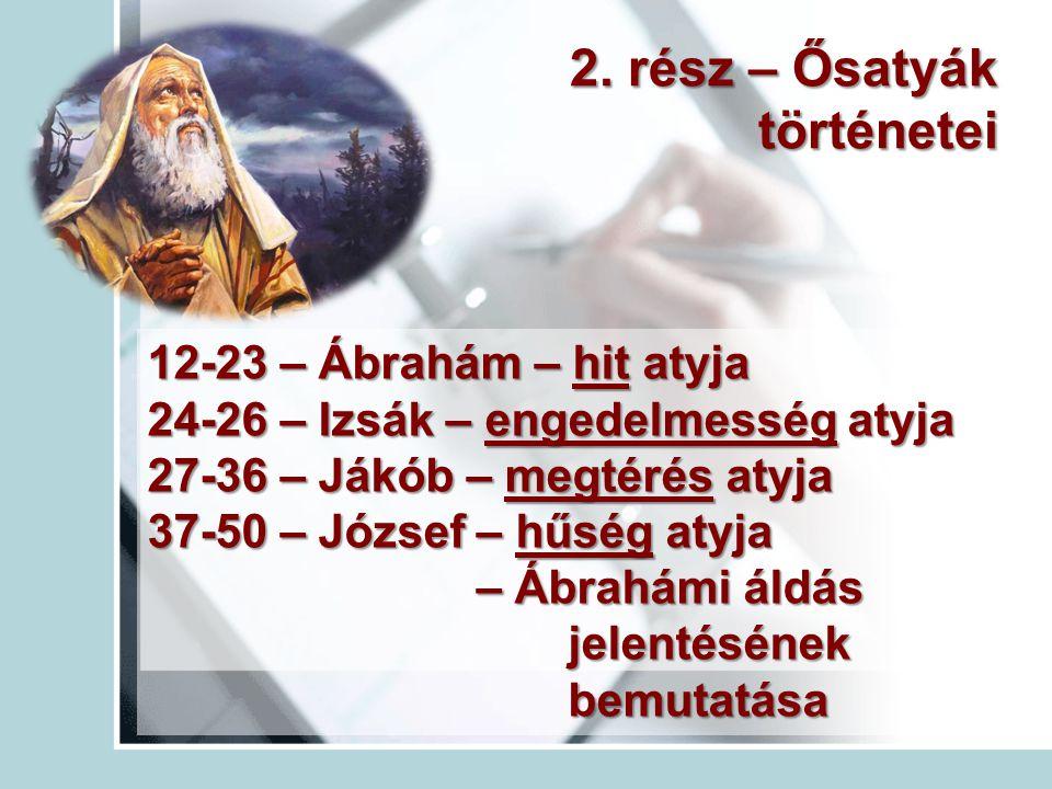 2. rész – Ősatyák történetei 12-23 – Ábrahám – hit atyja 24-26 – Izsák – engedelmesség atyja 27-36 – Jákób – megtérés atyja 37-50 – József – hűség aty