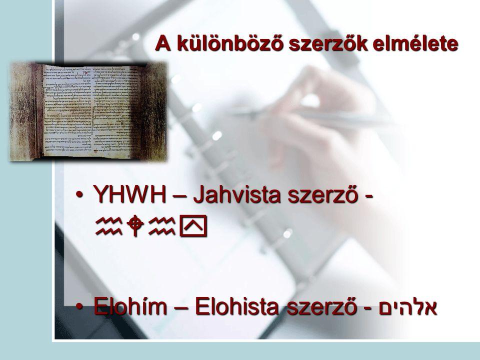 A különböző szerzők elmélete YHWH – Jahvista szerző - YHWH – Jahvista szerző -  Elohím – Elohista szerző - אלהיםElohím – Elohista szerző - אלה