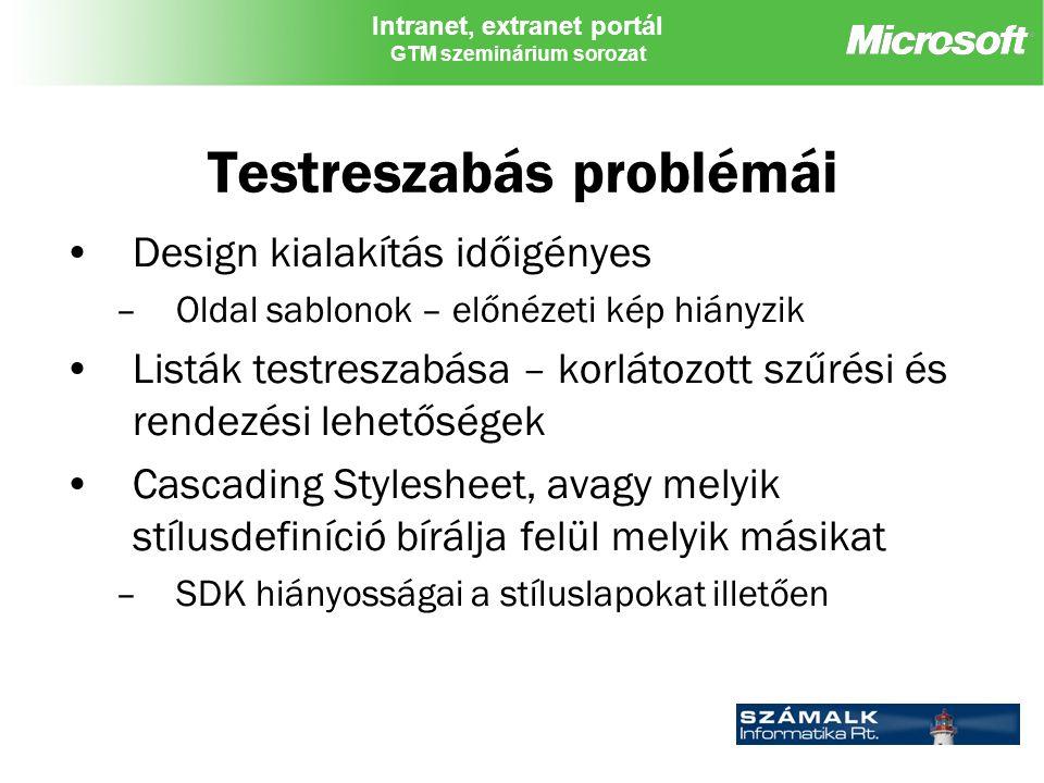 Intranet, extranet portál GTM szeminárium sorozat Testreszabás problémái Design kialakítás időigényes –Oldal sablonok – előnézeti kép hiányzik Listák testreszabása – korlátozott szűrési és rendezési lehetőségek Cascading Stylesheet, avagy melyik stílusdefiníció bírálja felül melyik másikat –SDK hiányosságai a stíluslapokat illetően