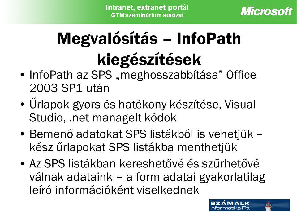 """Intranet, extranet portál GTM szeminárium sorozat Megvalósítás – InfoPath kiegészítések InfoPath az SPS """"meghosszabbítása Office 2003 SP1 után Űrlapok gyors és hatékony készítése, Visual Studio,.net managelt kódok Bemenő adatokat SPS listákból is vehetjük – kész űrlapokat SPS listákba menthetjük Az SPS listákban kereshetővé és szűrhetővé válnak adataink – a form adatai gyakorlatilag leíró információként viselkednek"""
