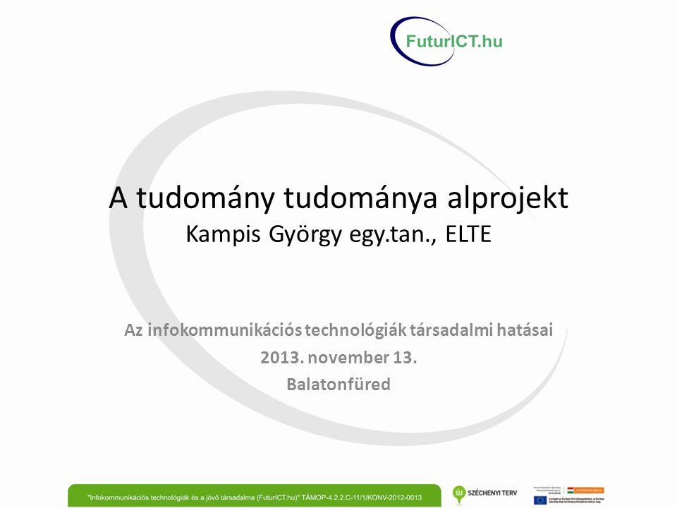 A tudomány tudománya alprojekt Kampis György egy.tan., ELTE Az infokommunikációs technológiák társadalmi hatásai 2013.