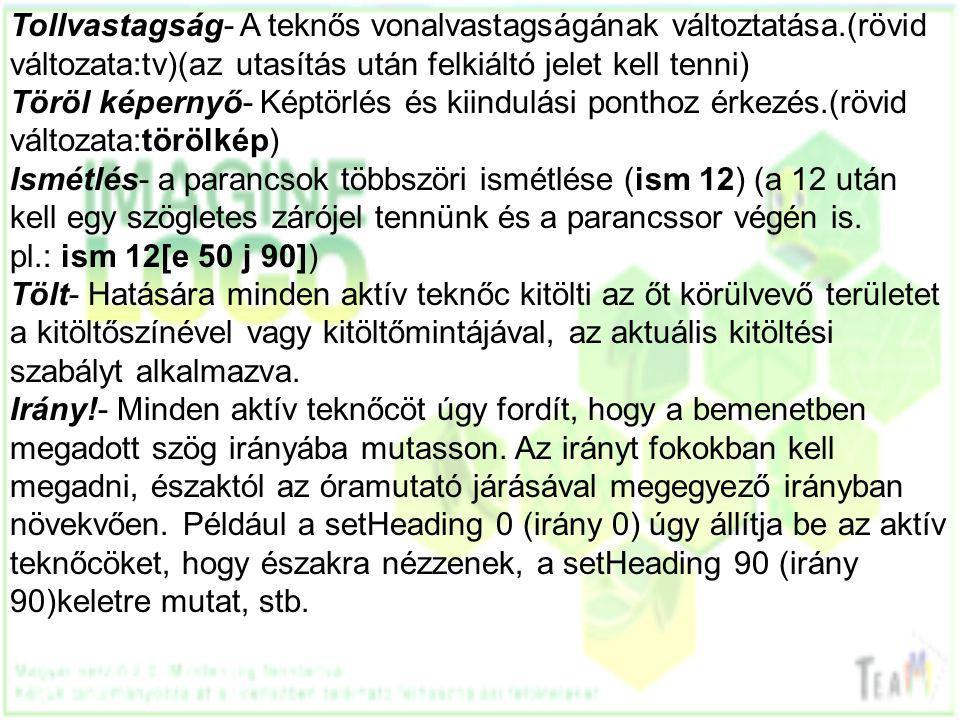 Tollvastagság- A teknős vonalvastagságának változtatása.(rövid változata:tv)(az utasítás után felkiáltó jelet kell tenni) Töröl képernyő- Képtörlés és