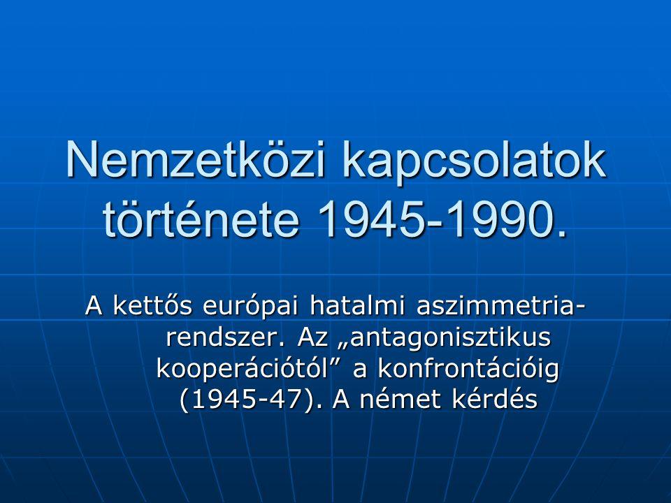 """Nemzetközi kapcsolatok története 1945-1990. A kettős európai hatalmi aszimmetria- rendszer. Az """"antagonisztikus kooperációtól"""" a konfrontációig (1945-"""