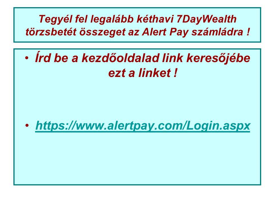 Tegyél fel legalább kéthavi 7DayWealth törzsbetét összeget az Alert Pay számládra ! Írd be a kezdőoldalad link keresőjébe ezt a linket ! https://www.a