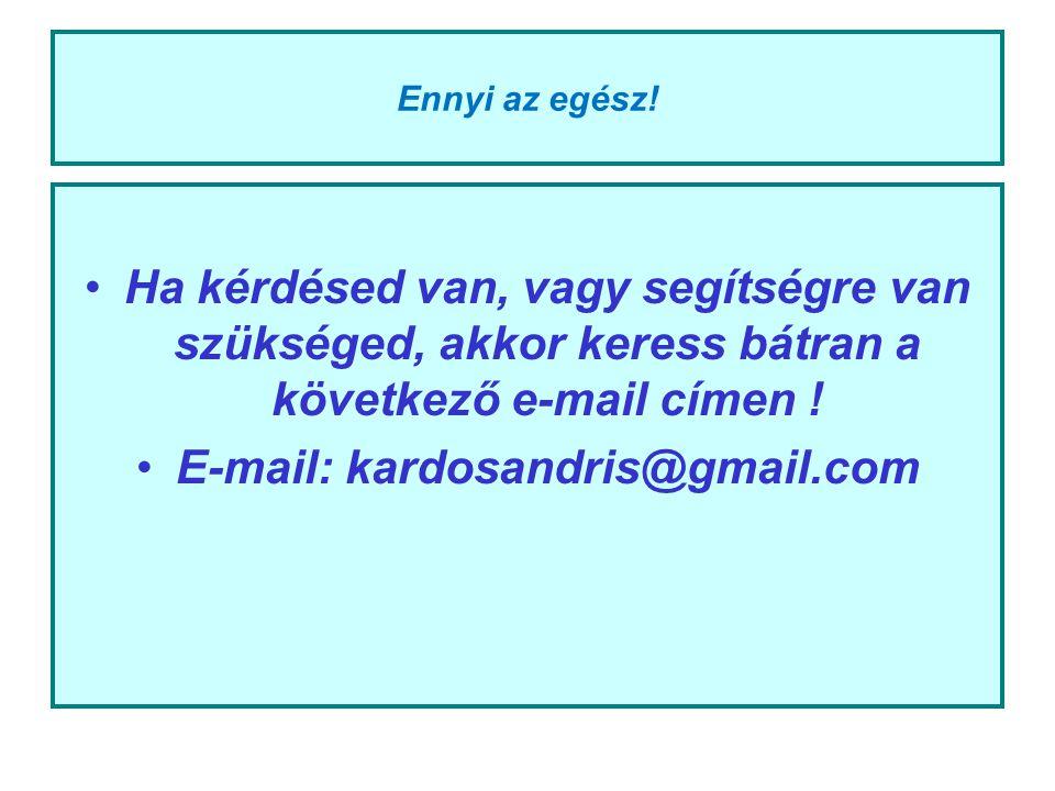 Ennyi az egész! Ha kérdésed van, vagy segítségre van szükséged, akkor keress bátran a következő e-mail címen ! E-mail: kardosandris@gmail.com