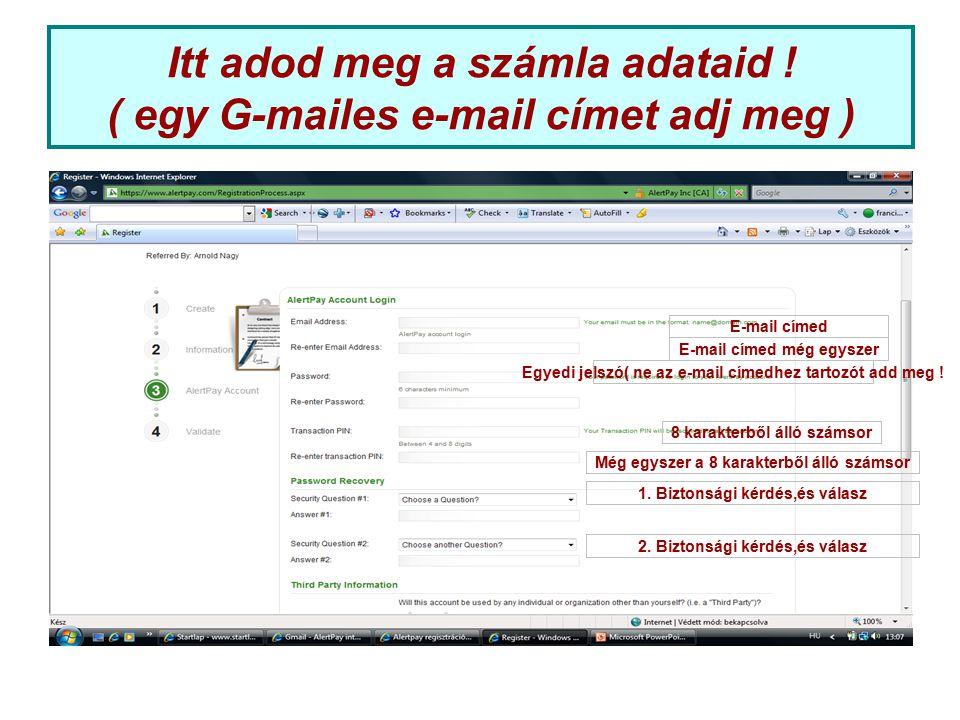 Itt adod meg a számla adataid ! ( egy G-mailes e-mail címet adj meg ) E-mail címed E-mail címed még egyszer 8 karakterből álló számsor Egyedi jelszó(
