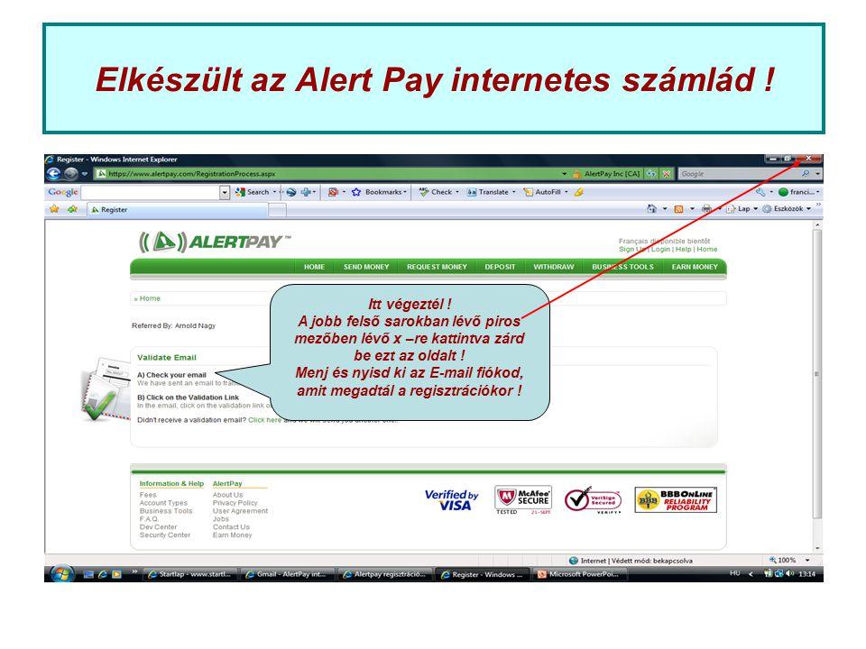 Elkészült az Alert Pay internetes számlád ! Itt végeztél ! A jobb felső sarokban lévő piros mezőben lévő x –re kattintva zárd be ezt az oldalt ! Menj