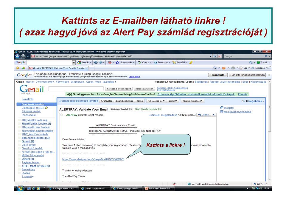 Kattints az E-mailben látható linkre ! ( azaz hagyd jóvá az Alert Pay számlád regisztrációját ) Kattints a linkre !