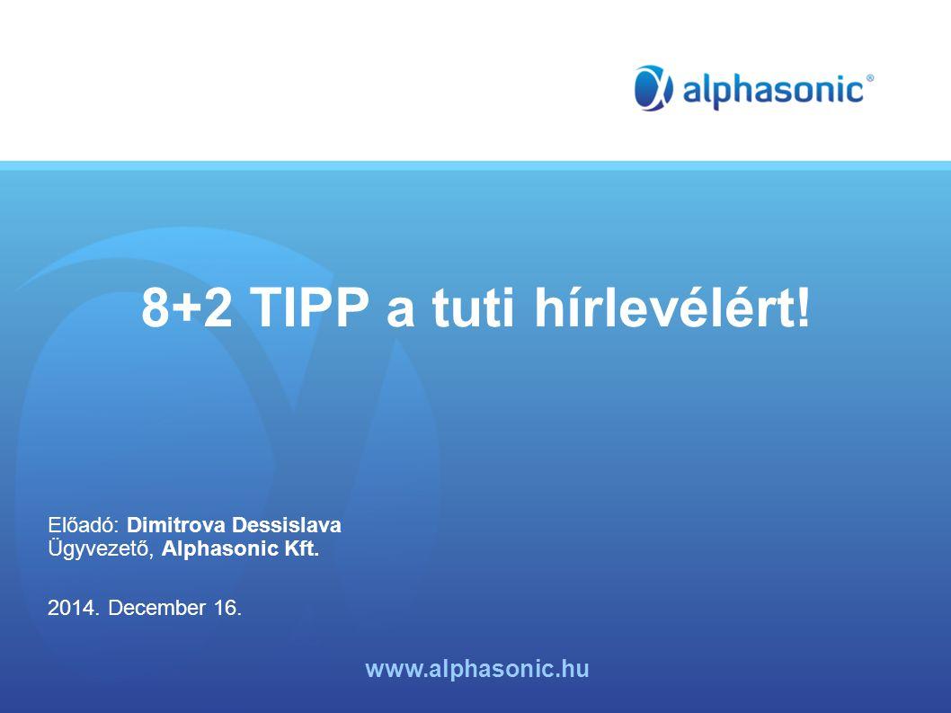 8+2 TIPP a tuti hírlevélért! Előadó: Dimitrova Dessislava Ügyvezető, Alphasonic Kft. 2014. December 16. www.alphasonic.hu
