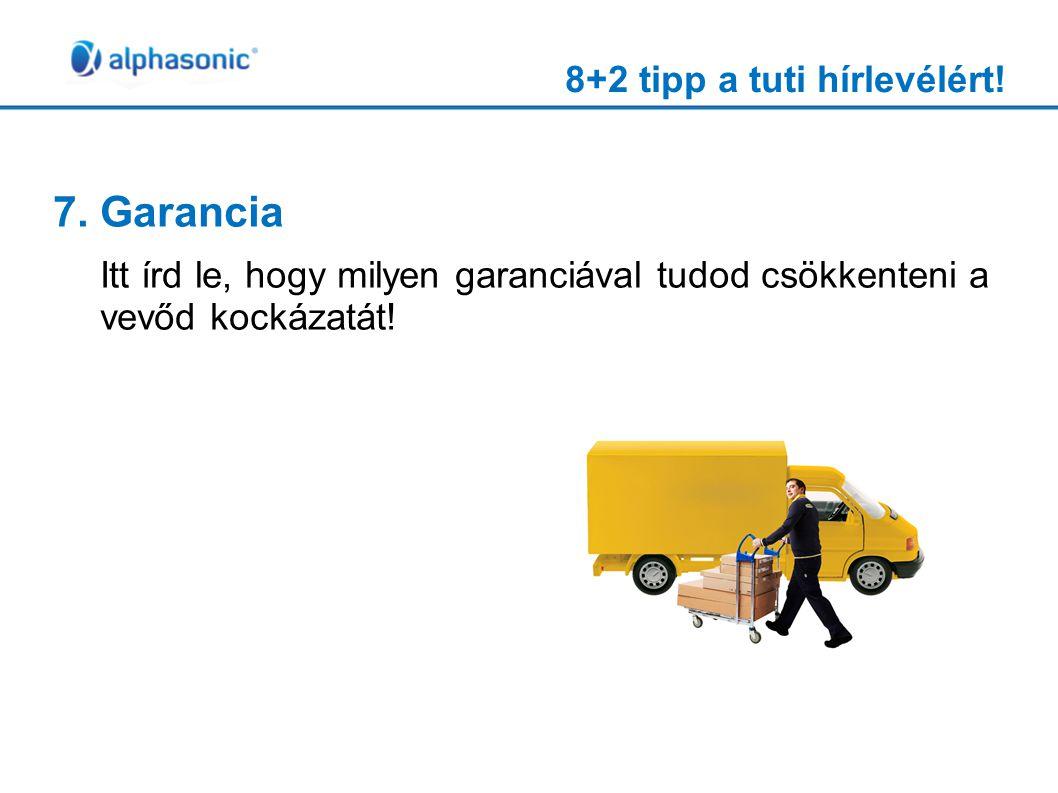 8+2 tipp a tuti hírlevélért! 7. Garancia Itt írd le, hogy milyen garanciával tudod csökkenteni a vevőd kockázatát!