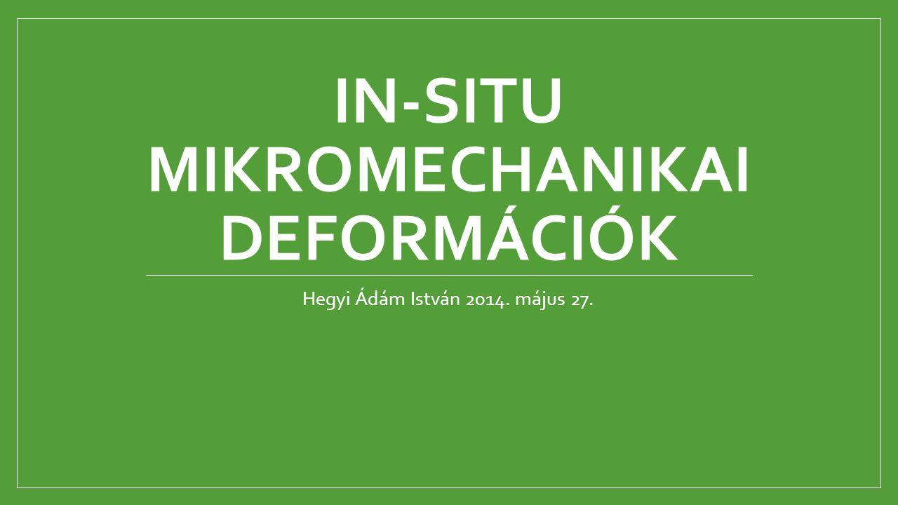 IN-SITU MIKROMECHANIKAI DEFORMÁCIÓK Hegyi Ádám István 2014. május 27.