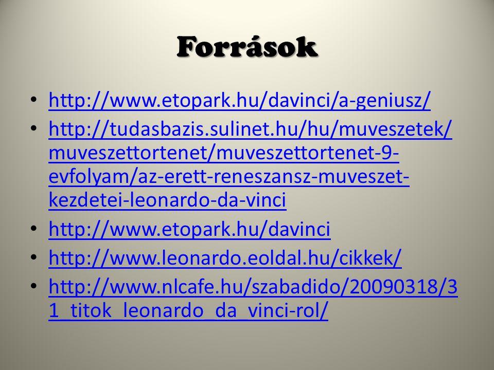 Források http://www.etopark.hu/davinci/a-geniusz/ http://tudasbazis.sulinet.hu/hu/muveszetek/ muveszettortenet/muveszettortenet-9- evfolyam/az-erett-reneszansz-muveszet- kezdetei-leonardo-da-vinci http://tudasbazis.sulinet.hu/hu/muveszetek/ muveszettortenet/muveszettortenet-9- evfolyam/az-erett-reneszansz-muveszet- kezdetei-leonardo-da-vinci http://www.etopark.hu/davinci http://www.leonardo.eoldal.hu/cikkek/ http://www.nlcafe.hu/szabadido/20090318/3 1_titok_leonardo_da_vinci-rol/ http://www.nlcafe.hu/szabadido/20090318/3 1_titok_leonardo_da_vinci-rol/